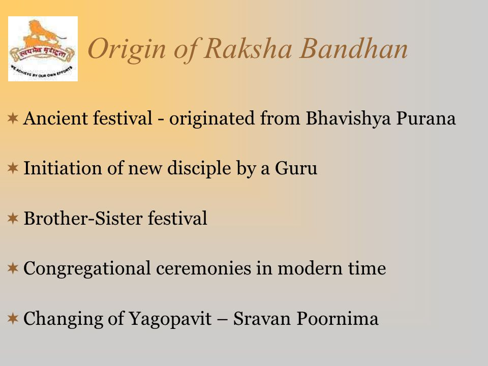 Origin of Raksha Bandhan  Ancient festival - originated from Bhavishya Purana  Initiation of new disciple by a Guru  Brother-Sister festival  Cong