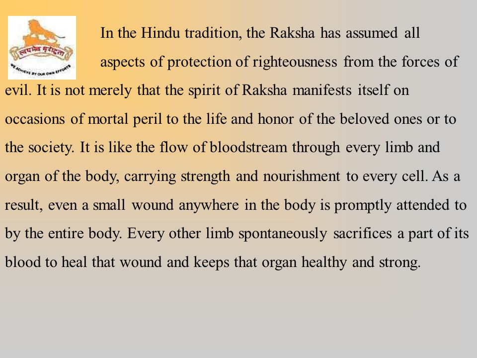 In the Hindu tradition, the Raksha has assumed all aspects of protection of righteousness from the forces of evil. It is not merely that the spirit of