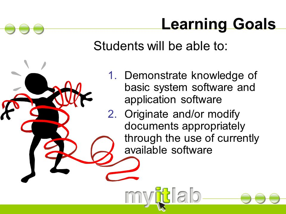 Learning Goals Students will be able to:  Demonstrate knowledge of basic system software and application software  Originate and/or modify documen