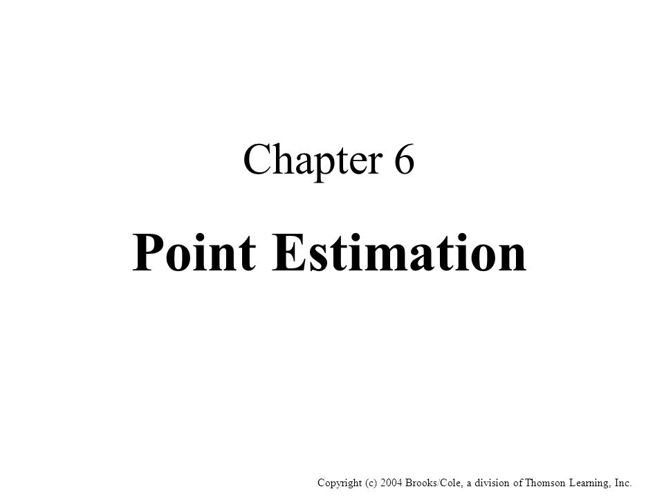 Copyright (c) 2004 Brooks/Cole, a division of Thomson Learning, Inc. Chapter 6 Point Estimation