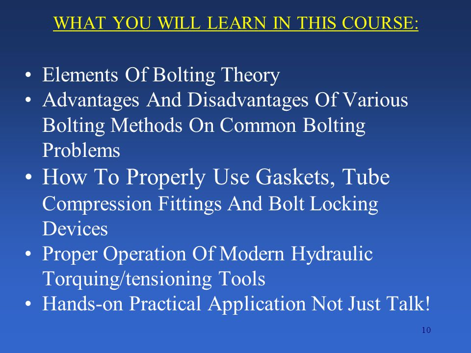 10 WHAT YOU WILL LEARN IN THIS COURSE: Elements Of Bolting Theory Advantages And Disadvantages Of Various Bolting Methods On Common Bolting Problems How To Properly Use Gaskets, Tube Compression Fittings And Bolt Locking Devices Proper Operation Of Modern Hydraulic Torquing/tensioning Tools Hands-on Practical Application Not Just Talk!