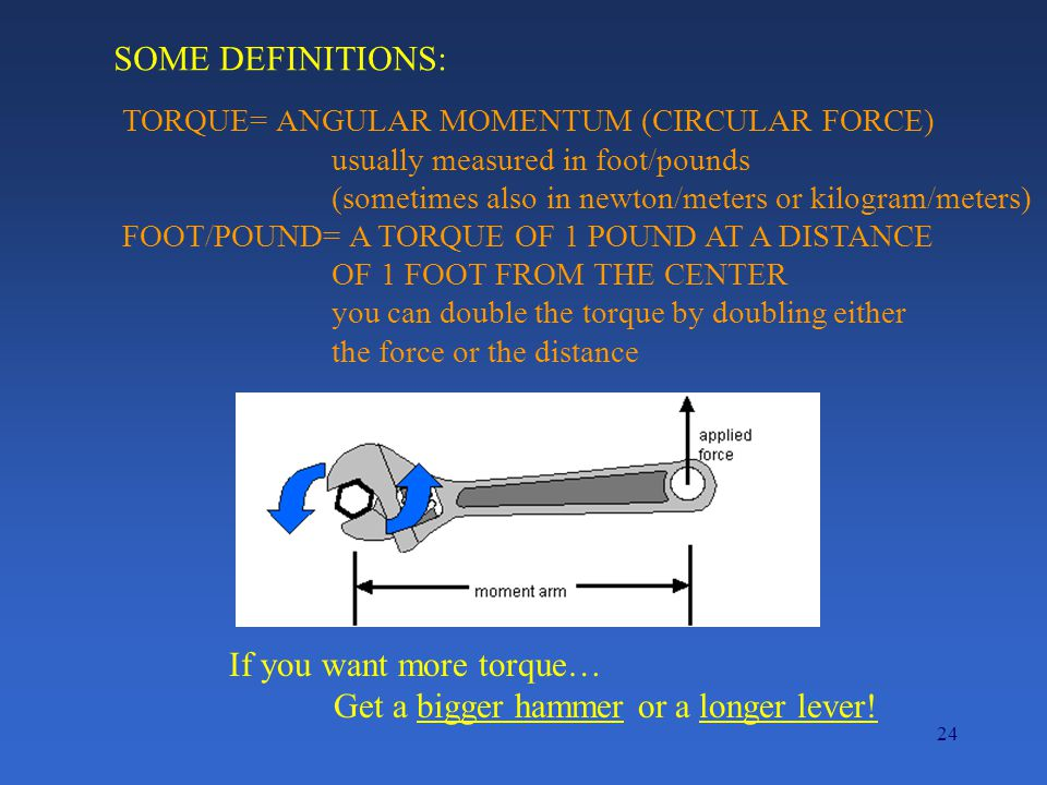 24 SOME DEFINITIONS: TORQUE= ANGULAR MOMENTUM (CIRCULAR FORCE) usually measured in foot/pounds (sometimes also in newton/meters or kilogram/meters) FOOT/POUND= A TORQUE OF 1 POUND AT A DISTANCE OF 1 FOOT FROM THE CENTER you can double the torque by doubling either the force or the distance If you want more torque… Get a bigger hammer or a longer lever!