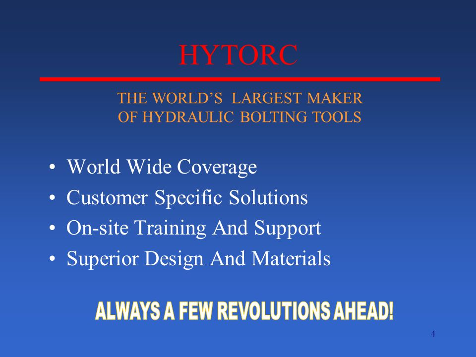 4 HYTORC World Wide Coverage Customer Specific Solutions On-site Training And Support Superior Design And Materials THE WORLD'S LARGEST MAKER OF HYDRAULIC BOLTING TOOLS