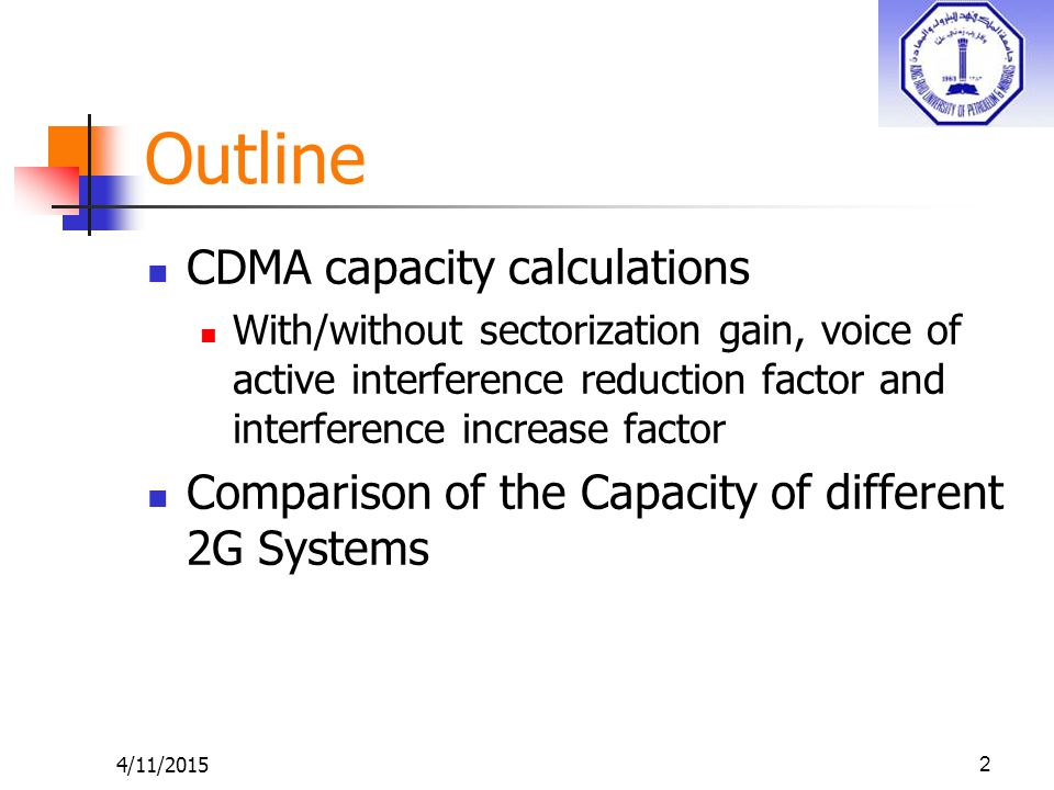 Outline CDMA capacity calculations With/without sectorization gain, voice of active interference reduction factor and interference increase factor Comparison of the Capacity of different 2G Systems 4/11/20152