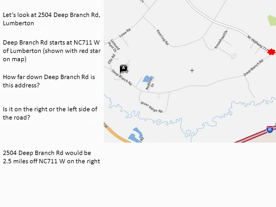 Let's look at 2504 Deep Branch Rd, Lumberton 2504 Deep Branch Rd would be 2.5 miles off NC711 W on the right Deep Branch Rd starts at NC711 W of Lumbe