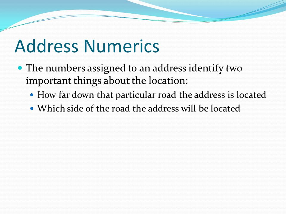 Address Numerics The numbers assigned to an address identify two important things about the location: How far down that particular road the address is