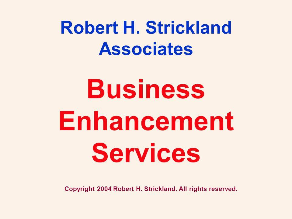 Business Enhancement Services Robert H. Strickland Associates Copyright 2004 Robert H. Strickland. All rights reserved.
