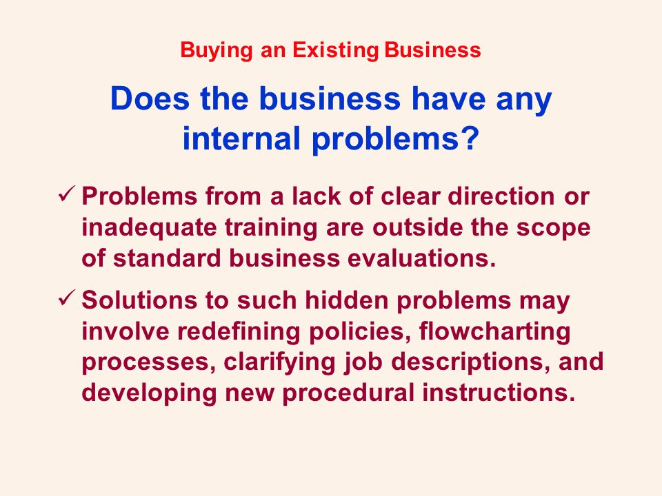 Buying an Existing Business Does the business have any internal problems? Problems from a lack of clear direction or inadequate training are outside t