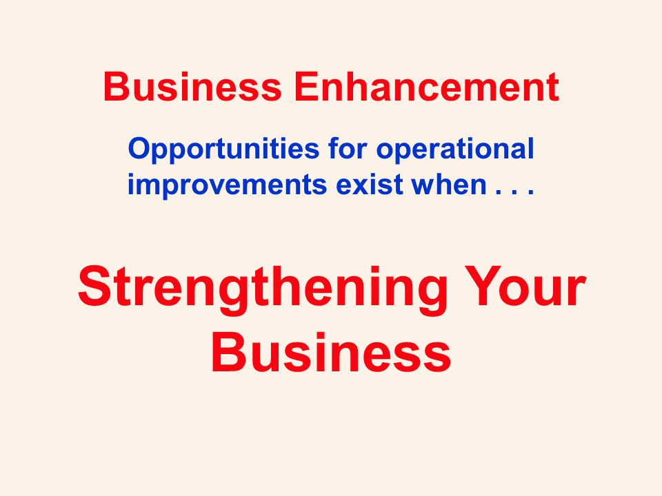 Business Enhancement Opportunities for operational improvements exist when...