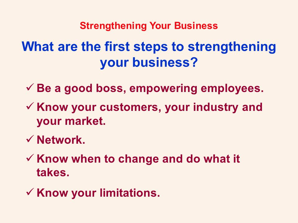 Be a good boss, empowering employees. Know your customers, your industry and your market.
