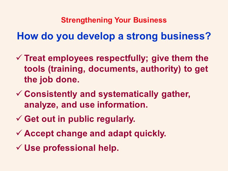 Strengthening Your Business How do you develop a strong business? Treat employees respectfully; give them the tools (training, documents, authority) t