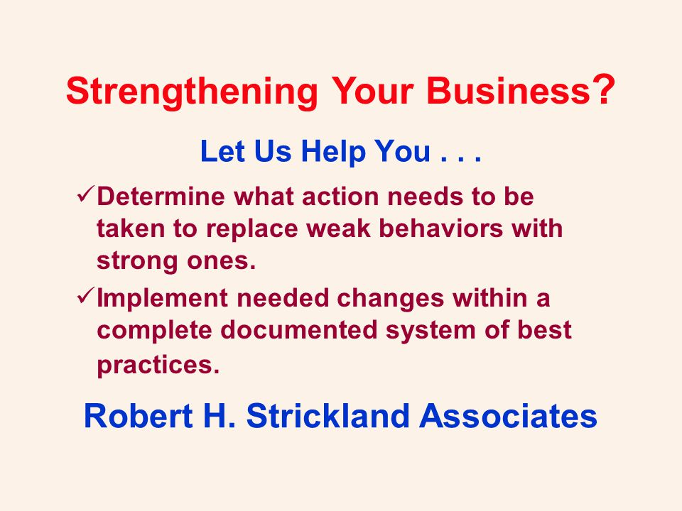 Strengthening Your Business ? Let Us Help You... Robert H. Strickland Associates Determine what action needs to be taken to replace weak behaviors wit