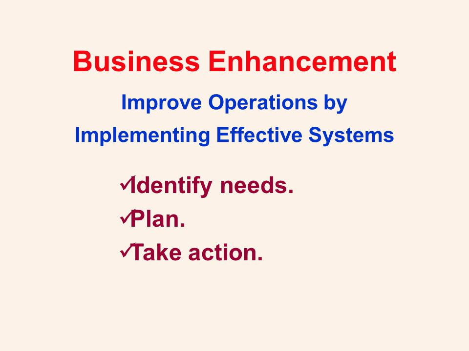 Business Enhancement Improve Operations by Implementing Effective Systems Identify needs. Plan. Take action.