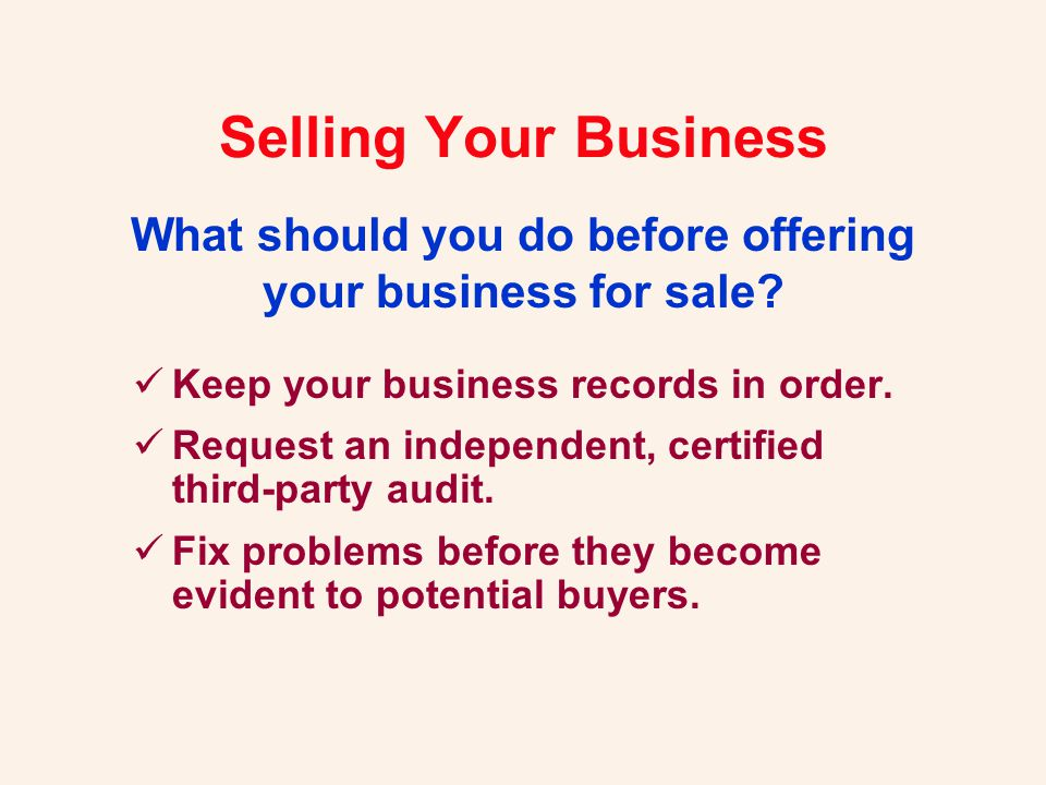 Keep your business records in order. Request an independent, certified third-party audit. Fix problems before they become evident to potential buyers.