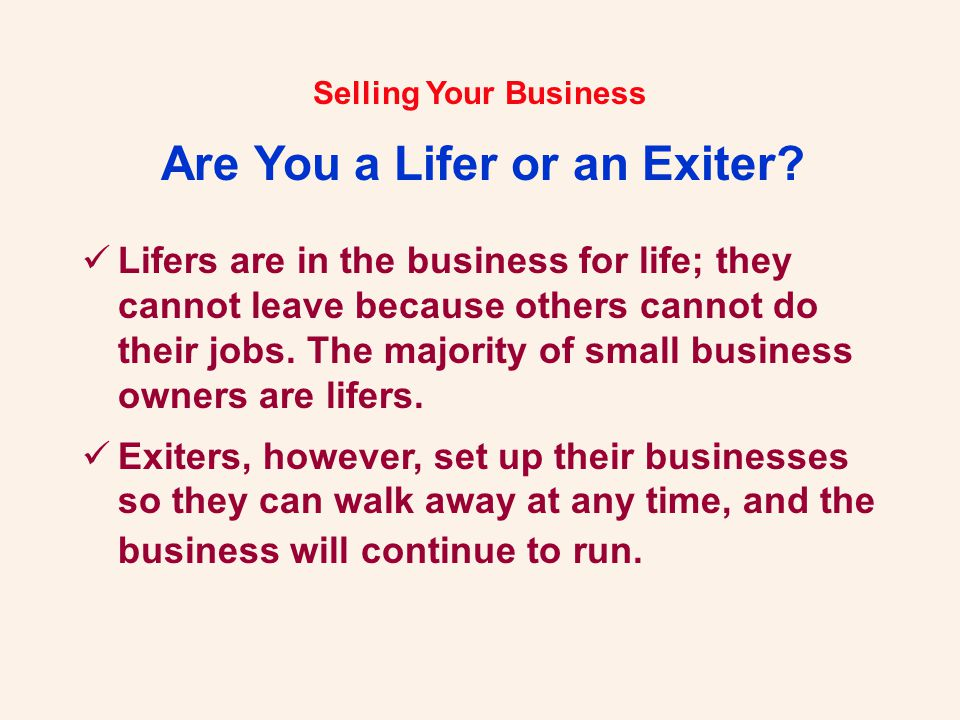 Selling Your Business Are You a Lifer or an Exiter? Lifers are in the business for life; they cannot leave because others cannot do their jobs. The ma