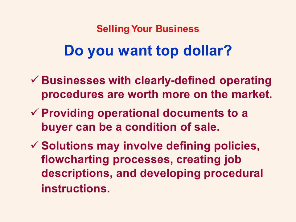 Selling Your Business Do you want top dollar? Businesses with clearly-defined operating procedures are worth more on the market. Providing operational