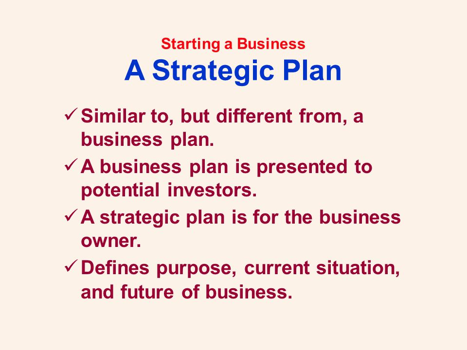 Starting a Business A Strategic Plan Similar to, but different from, a business plan. A business plan is presented to potential investors. A strategic