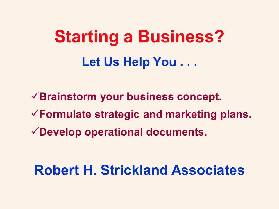 Starting a Business? Let Us Help You... Robert H. Strickland Associates Brainstorm your business concept. Formulate strategic and marketing plans. Dev