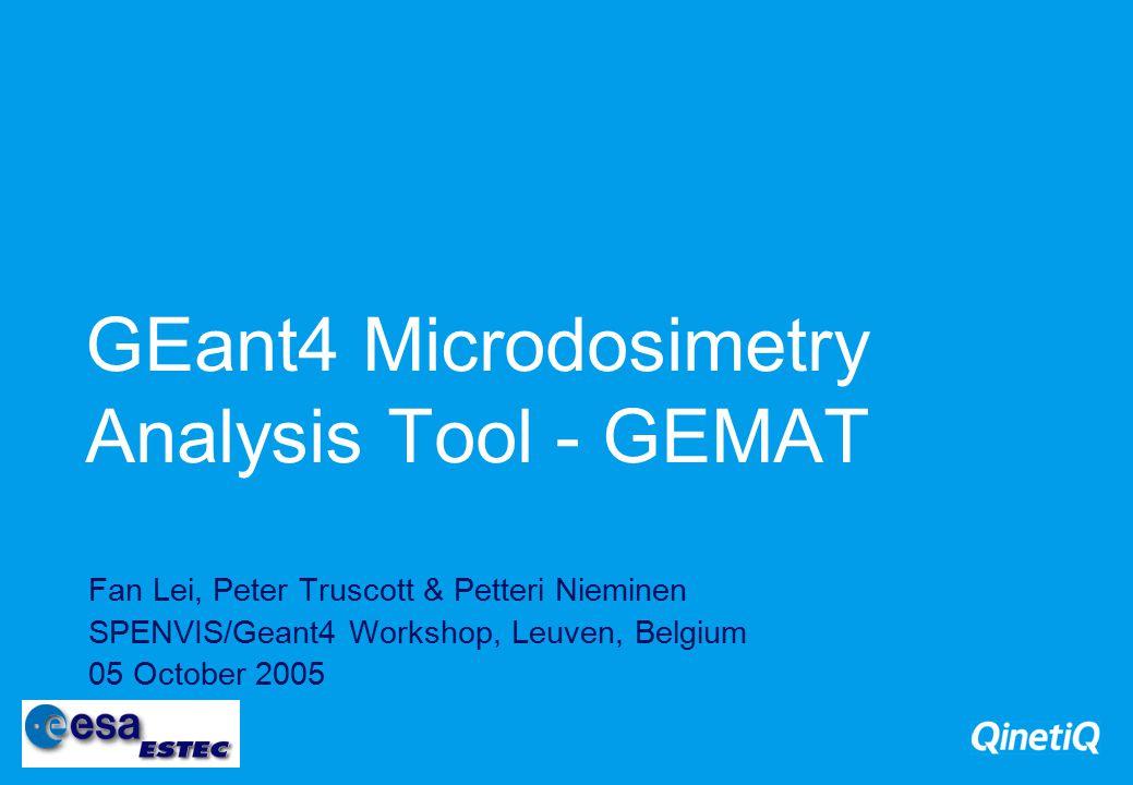 GEant4 Microdosimetry Analysis Tool - GEMAT Fan Lei, Peter Truscott & Petteri Nieminen SPENVIS/Geant4 Workshop, Leuven, Belgium 05 October 2005