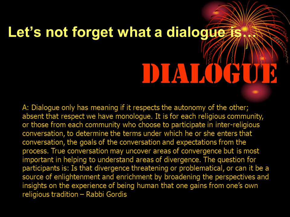 Let's not forget what a dialogue is… Dialogue A: Dialogue only has meaning if it respects the autonomy of the other; absent that respect we have monologue.