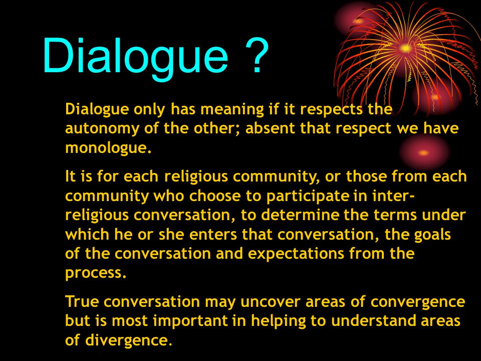 Dialogue ? Dialogue only has meaning if it respects the autonomy of the other; absent that respect we have monologue. It is for each religious communi