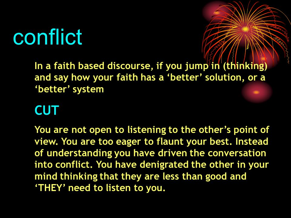conflict In a faith based discourse, if you jump in (thinking) and say how your faith has a 'better' solution, or a 'better' system CUT You are not open to listening to the other's point of view.