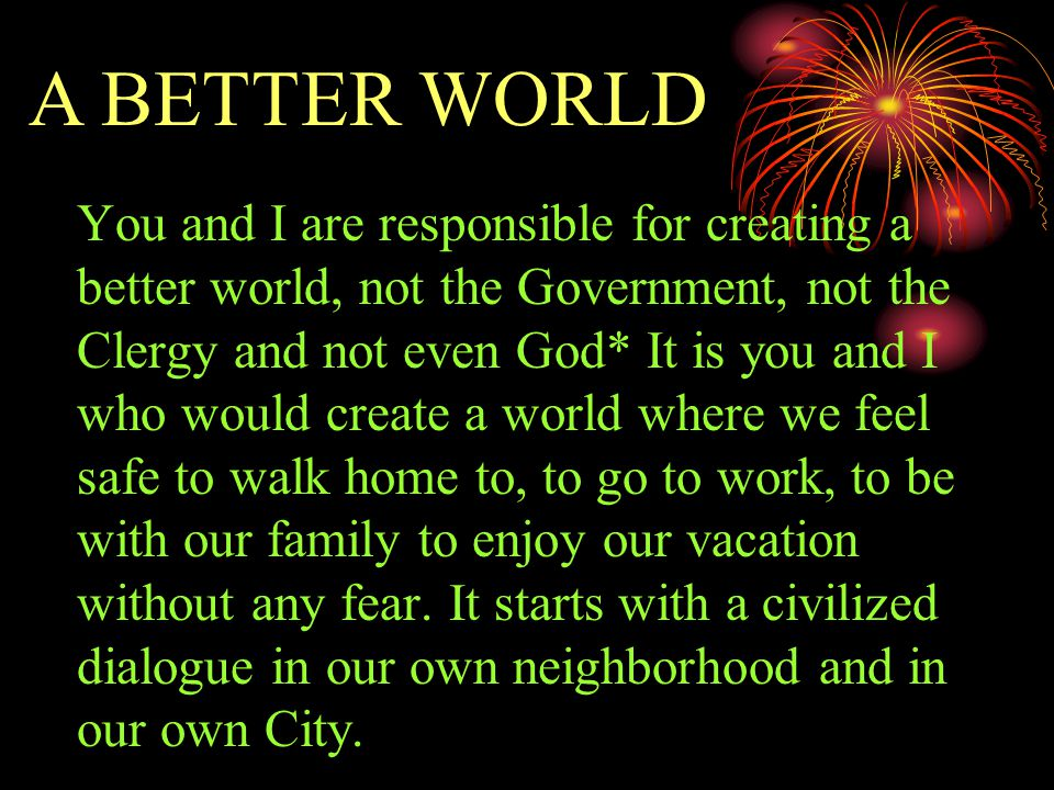 You and I are responsible for creating a better world, not the Government, not the Clergy and not even God* It is you and I who would create a world where we feel safe to walk home to, to go to work, to be with our family to enjoy our vacation without any fear.