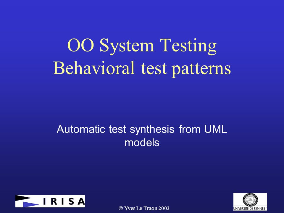  Yves Le Traon 2003 Conclusion  From early modeling to test cases :  From reusable and generic test pattern  To concrete test cases, specific to each product  Methodology « not fully automated » …