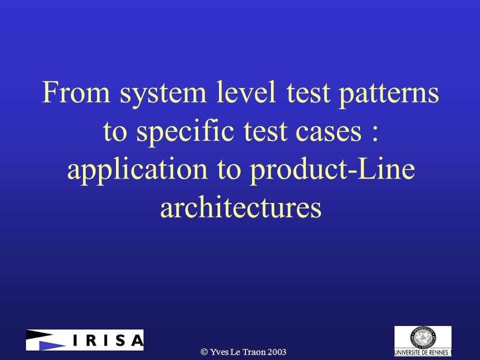 Yves Le Traon 2003 From system level test patterns to specific test cases : application to product-Line architectures
