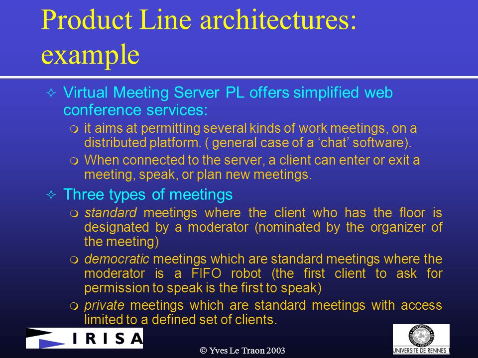  Yves Le Traon 2003 Product Line architectures: example  Virtual Meeting Server PL offers simplified web conference services:  it aims at permitting several kinds of work meetings, on a distributed platform.