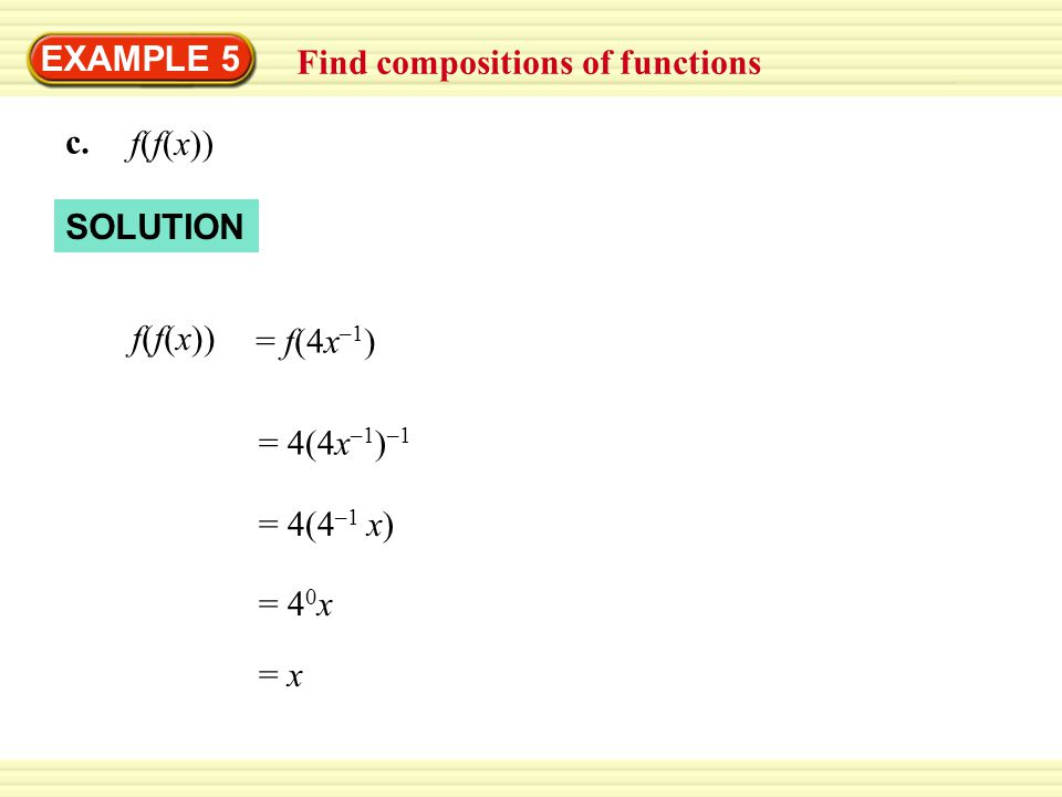 EXAMPLE 5 Find compositions of functions c. f(f(x)) = f(4x –1 ) = 4(4x –1 ) –1 = 4(4 –1 x) = 4 0 x = x