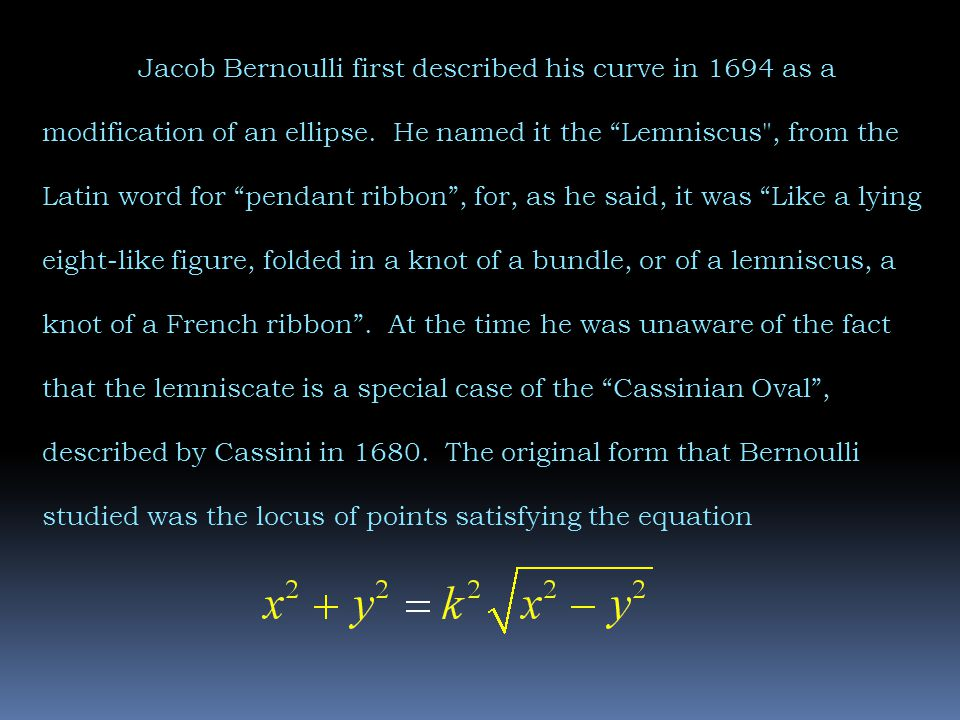 Jacob Bernoulli first described his curve in 1694 as a modification of an ellipse.