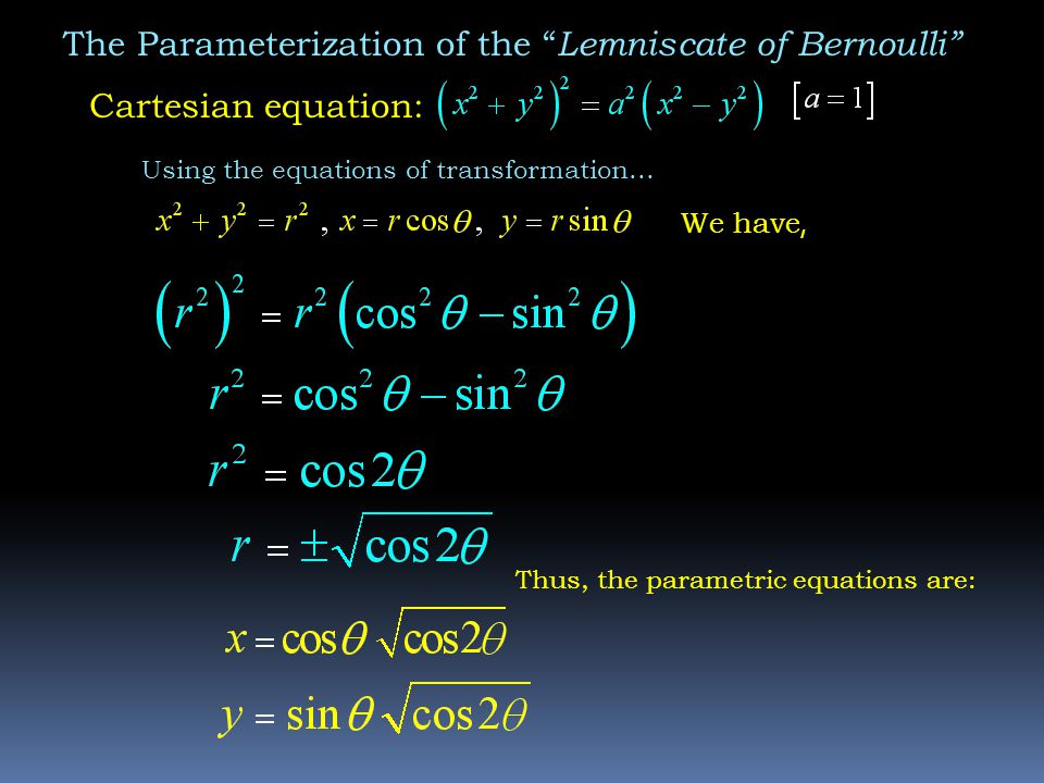 The Parameterization of the Lemniscate of Bernoulli Cartesian equation: We have, Thus, the parametric equations are: Using the equations of transformation...