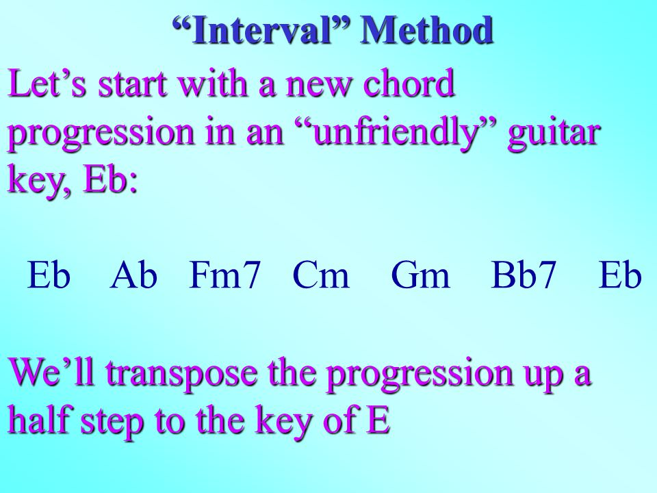 Let's start with a new chord progression in an unfriendly guitar key, Eb: Eb Ab Fm7 Cm Gm Bb7 Eb We'll transpose the progression up a half step to the key of E Interval Method