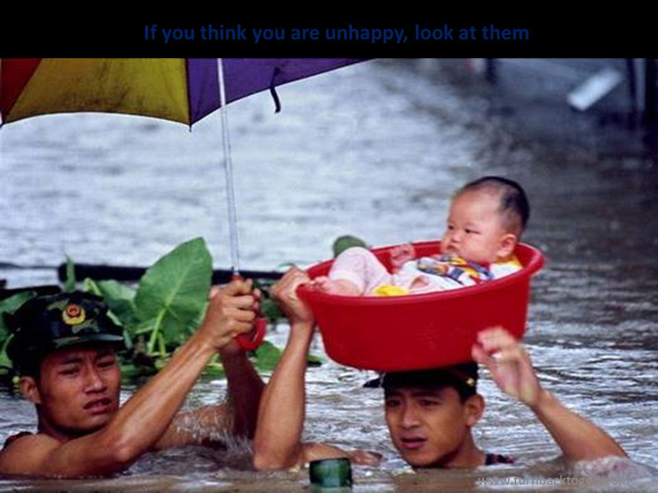 If you think you are unhappy, look at them www.turnbacktogod.com