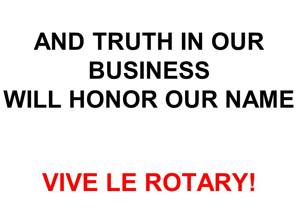AND TRUTH IN OUR BUSINESS WILL HONOR OUR NAME VIVE LE ROTARY!