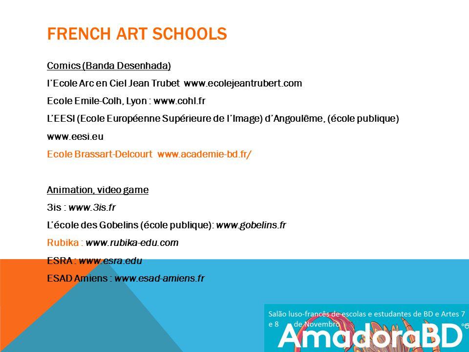 FRENCH ART SCHOOLS Comics (Banda Desenhada) l'Ecole Arc en Ciel Jean Trubet www.ecolejeantrubert.com Ecole Emile-Colh, Lyon : www.cohl.fr L'EESI (Ecole Européenne Supérieure de l'Image) d'Angoulême, (école publique) www.eesi.eu Ecole Brassart-Delcourt www.academie-bd.fr/ Animation, video game 3is : www.3is.fr L'école des Gobelins (école publique): www.gobelins.fr Rubika : www.rubika-edu.com ESRA : www.esra.edu ESAD Amiens : www.esad-amiens.fr