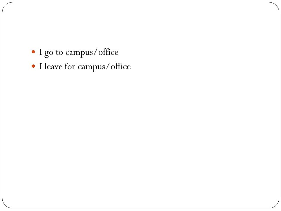 I go to campus/office I leave for campus/office