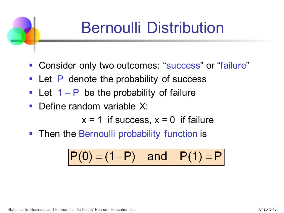 """Statistics for Business and Economics, 6e © 2007 Pearson Education, Inc. Chap 5-16 Bernoulli Distribution  Consider only two outcomes: """"success"""" or """""""