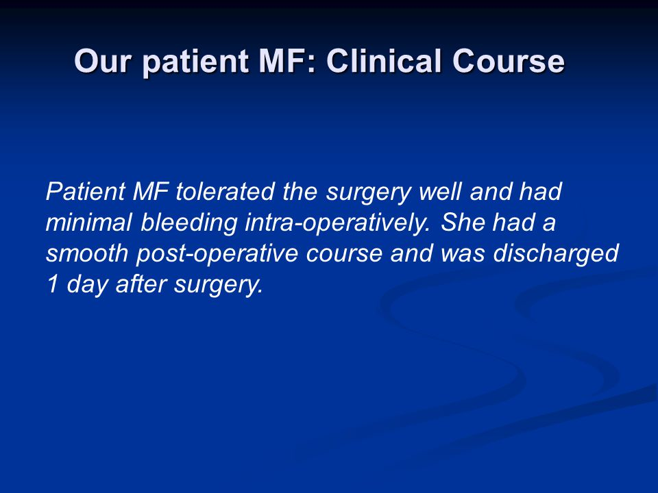 Patient MF tolerated the surgery well and had minimal bleeding intra-operatively.