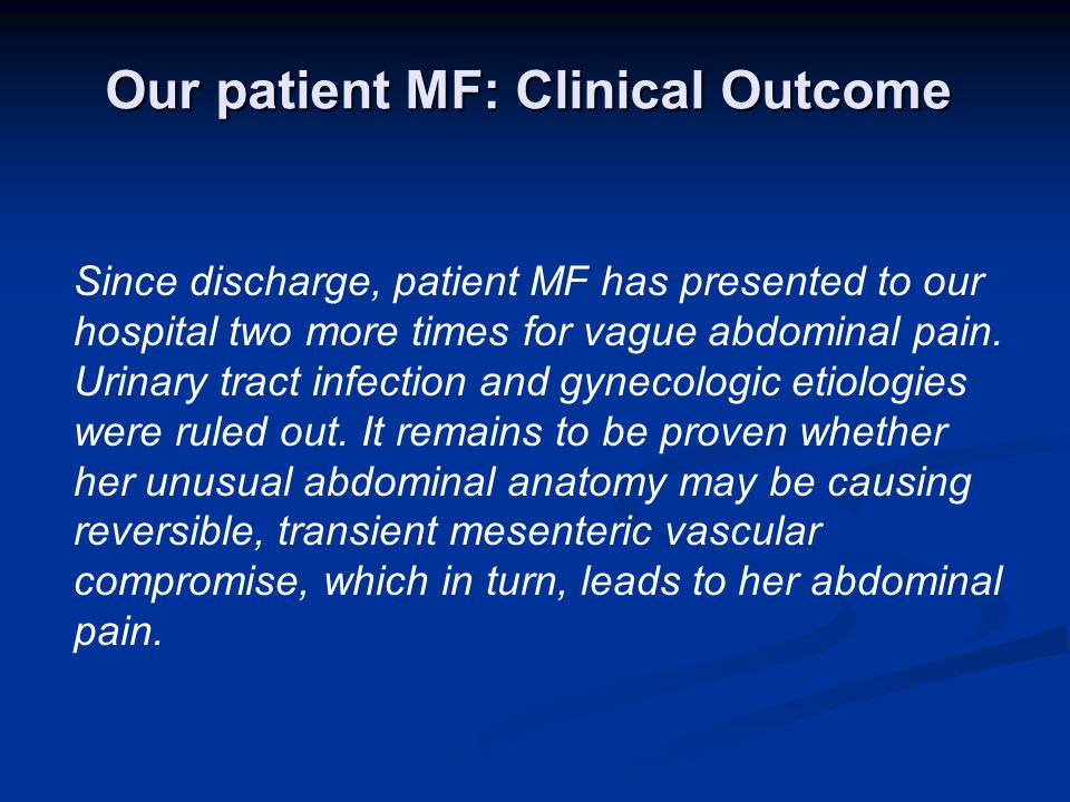 Our patient MF: Clinical Outcome Since discharge, patient MF has presented to our hospital two more times for vague abdominal pain.