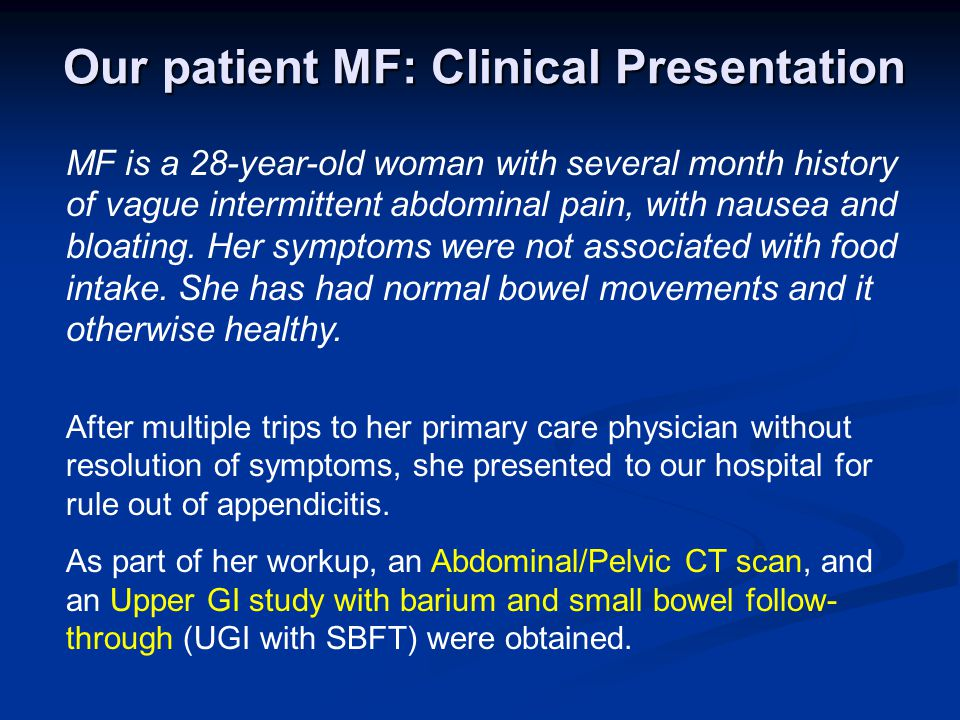 Our patient MF: Clinical Presentation MF is a 28-year-old woman with several month history of vague intermittent abdominal pain, with nausea and bloating.