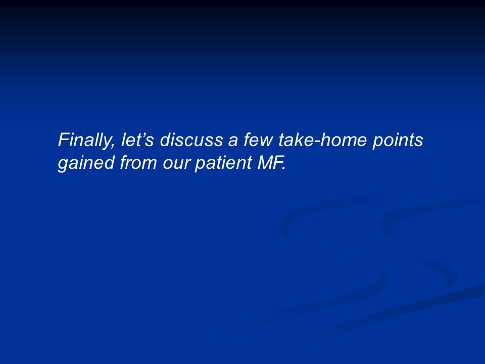 Finally, let's discuss a few take-home points gained from our patient MF.