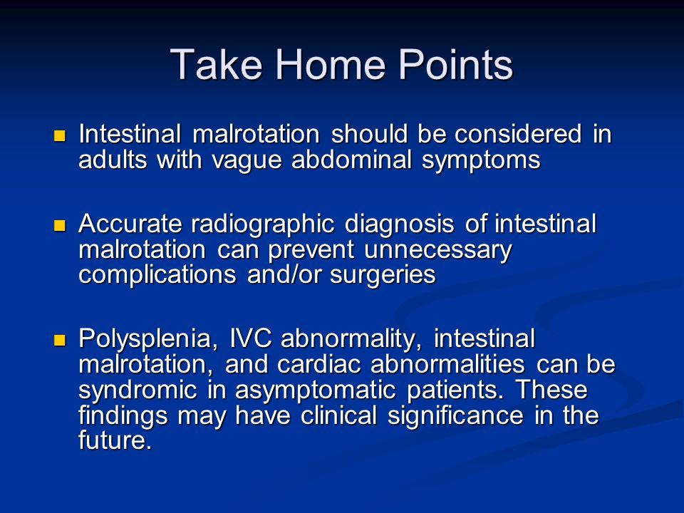 Take Home Points Intestinal malrotation should be considered in adults with vague abdominal symptoms Intestinal malrotation should be considered in adults with vague abdominal symptoms Accurate radiographic diagnosis of intestinal malrotation can prevent unnecessary complications and/or surgeries Accurate radiographic diagnosis of intestinal malrotation can prevent unnecessary complications and/or surgeries Polysplenia, IVC abnormality, intestinal malrotation, and cardiac abnormalities can be syndromic in asymptomatic patients.