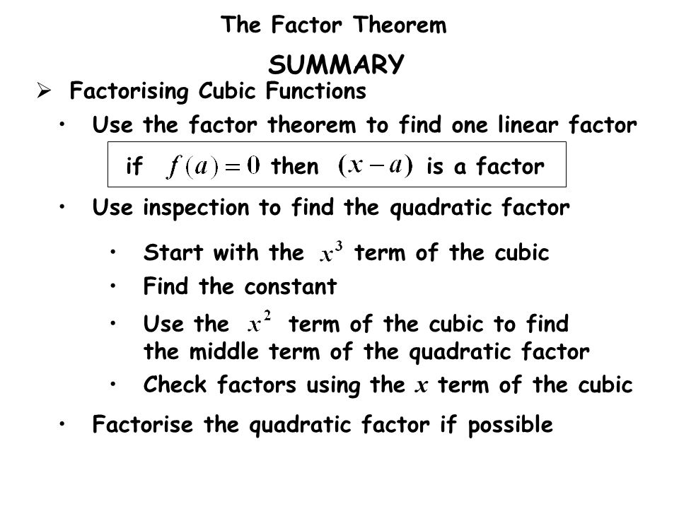 The Factor Theorem SUMMARY Use the factor theorem to find one linear factor Use inspection to find the quadratic factor Start with the term of the cub