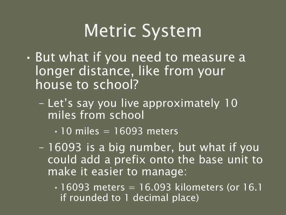Metric System The three prefixes that we will use the most are: –kilo –centi –milli kilo hectodeca Base Units meter gram liter deci centimilli