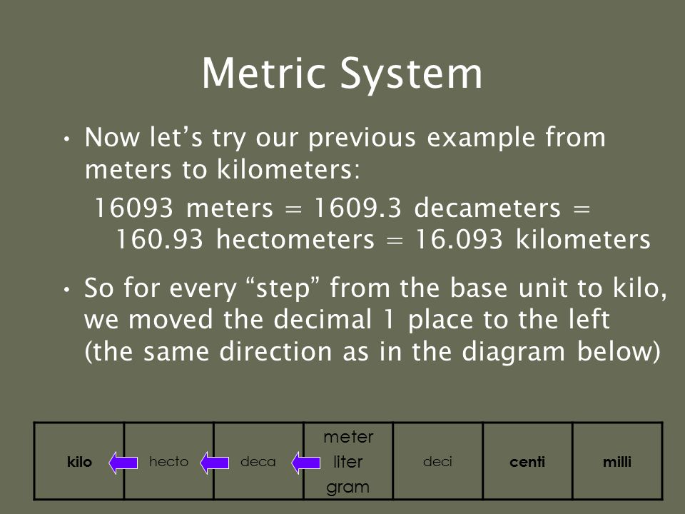 "Metric System An easy way to move within the metric system is by moving the decimal point one place for each ""step"" desired Example: change meters to"