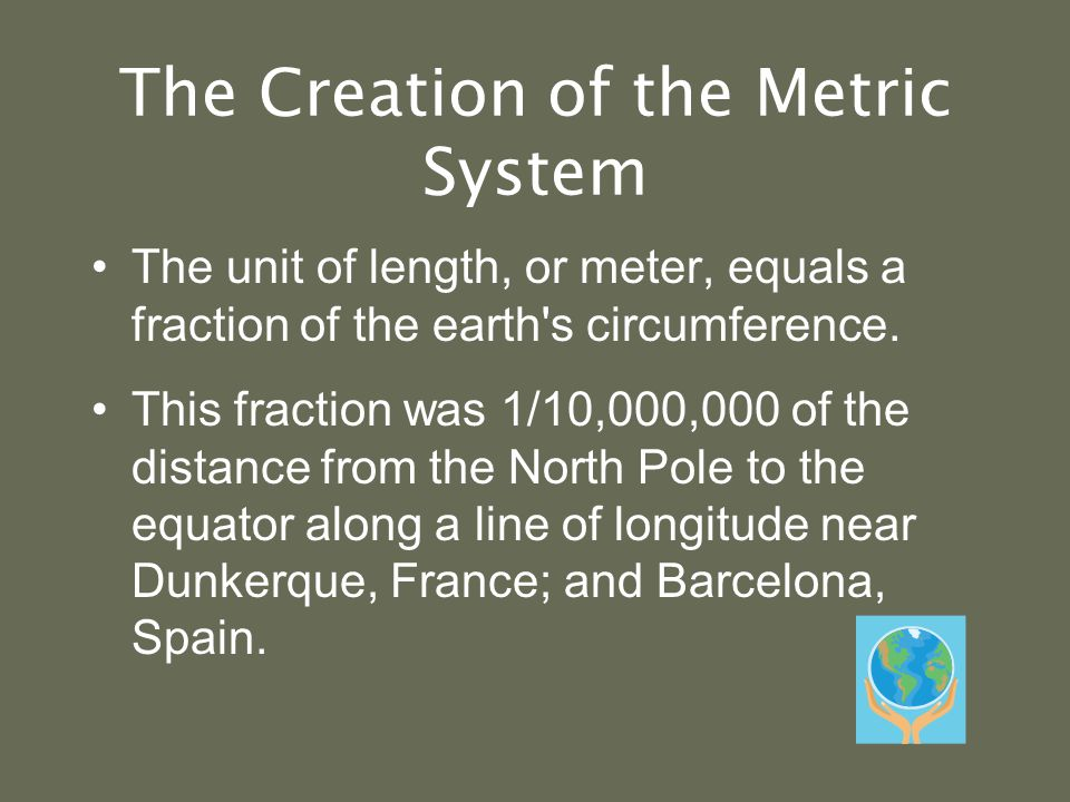 The Creation of the Metric System The unit of length, or meter, equals a fraction of the earth s circumference.