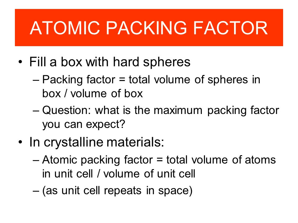 APF for a simple cubic structure = 0.52 ATOMIC PACKING FACTOR contains 8 x 1/8 = 1atom/unit cell Lattice constant close-packed directions a R=0.5a
