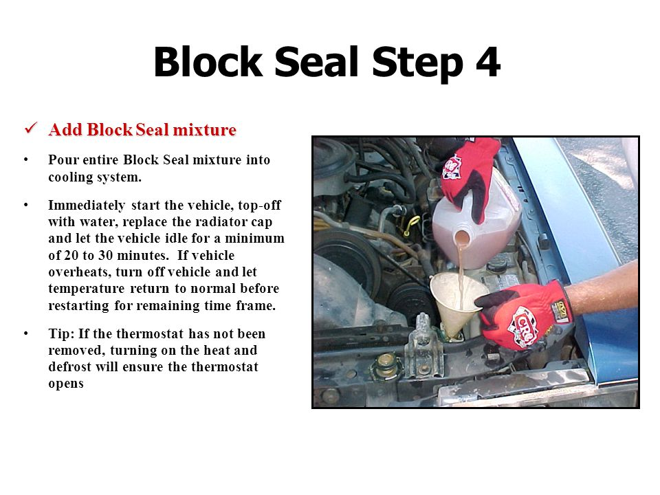 Block Seal Step 4 Add Block Seal mixture Add Block Seal mixture Pour entire Block Seal mixture into cooling system.